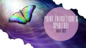 Point énergétique et spirituel – Avril 2021
